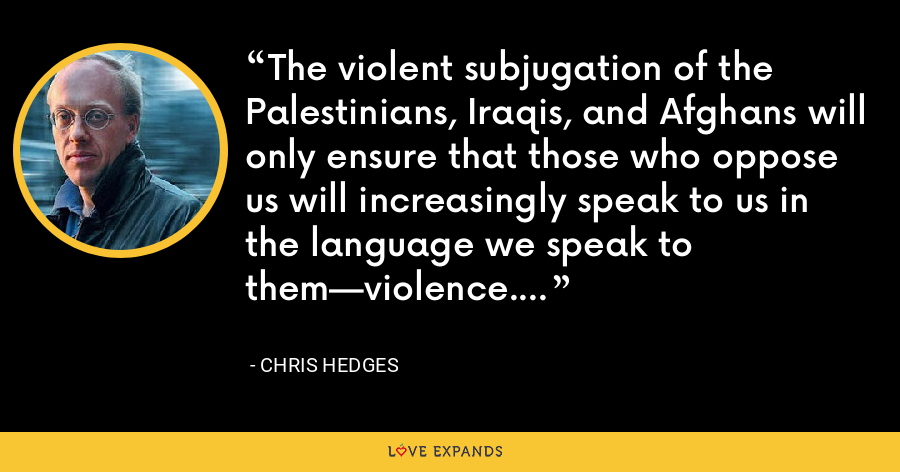 The violent subjugation of the Palestinians, Iraqis, and Afghans will only ensure that those who oppose us will increasingly speak to us in the language we speak to them—violence. - Chris Hedges