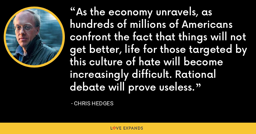 As the economy unravels, as hundreds of millions of Americans confront the fact that things will not get better, life for those targeted by this culture of hate will become increasingly difficult. Rational debate will prove useless. - Chris Hedges