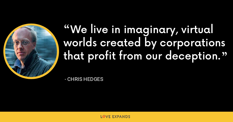 We live in imaginary, virtual worlds created by corporations that profit from our deception. - Chris Hedges