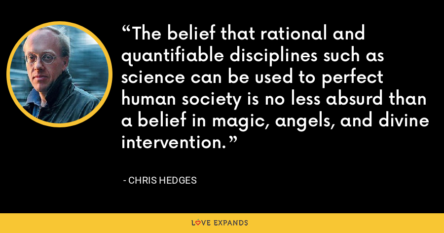The belief that rational and quantifiable disciplines such as science can be used to perfect human society is no less absurd than a belief in magic, angels, and divine intervention. - Chris Hedges