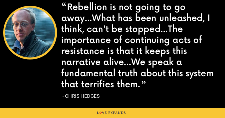 Rebellion is not going to go away...What has been unleashed, I think, can't be stopped...The importance of continuing acts of resistance is that it keeps this narrative alive...We speak a fundamental truth about this system that terrifies them. - Chris Hedges