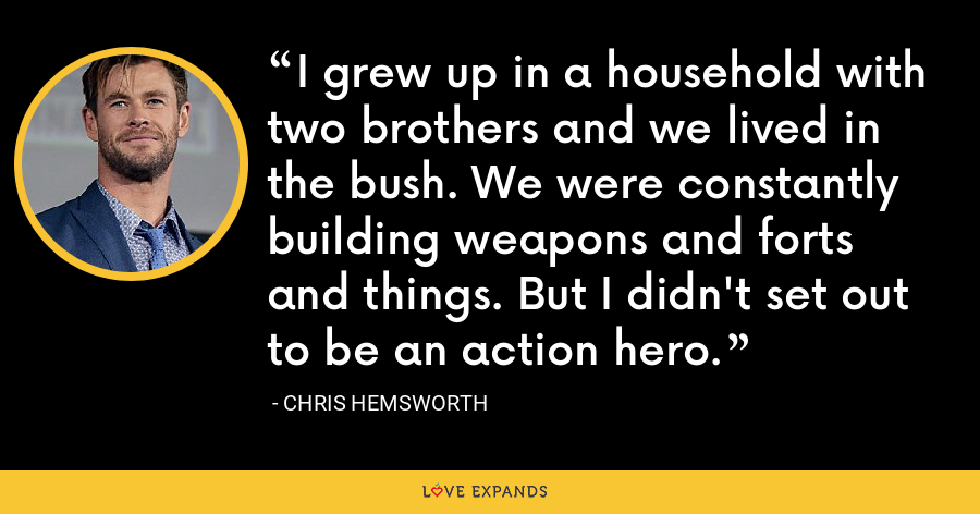 I grew up in a household with two brothers and we lived in the bush. We were constantly building weapons and forts and things. But I didn't set out to be an action hero. - Chris Hemsworth
