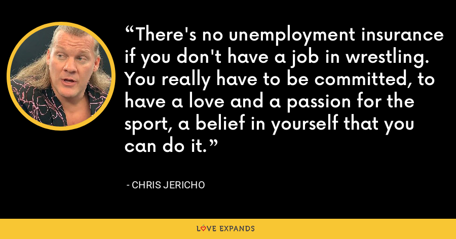 There's no unemployment insurance if you don't have a job in wrestling. You really have to be committed, to have a love and a passion for the sport, a belief in yourself that you can do it. - Chris Jericho