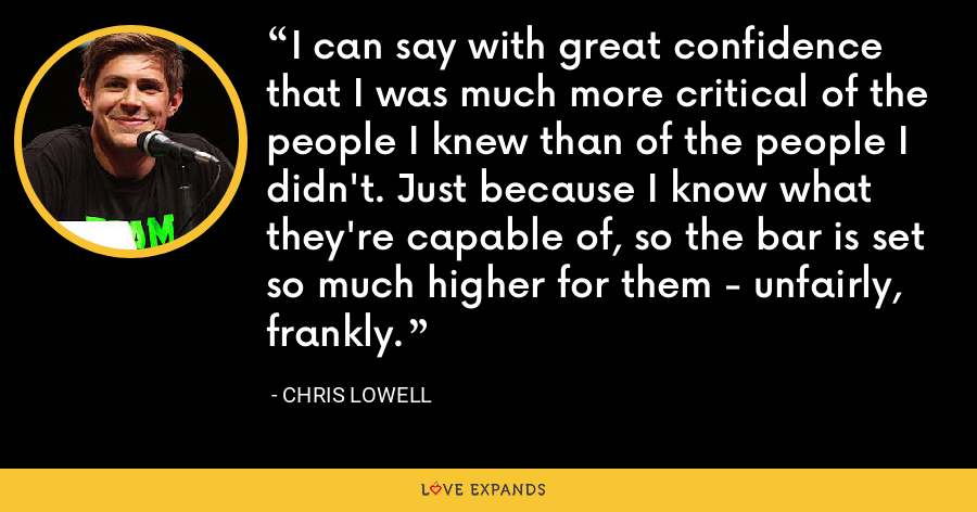 I can say with great confidence that I was much more critical of the people I knew than of the people I didn't. Just because I know what they're capable of, so the bar is set so much higher for them - unfairly, frankly. - Chris Lowell