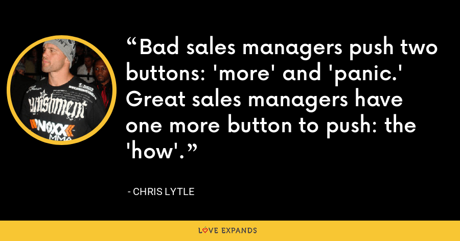 Bad sales managers push two buttons: 'more' and 'panic.' Great sales managers have one more button to push: the 'how'. - Chris Lytle