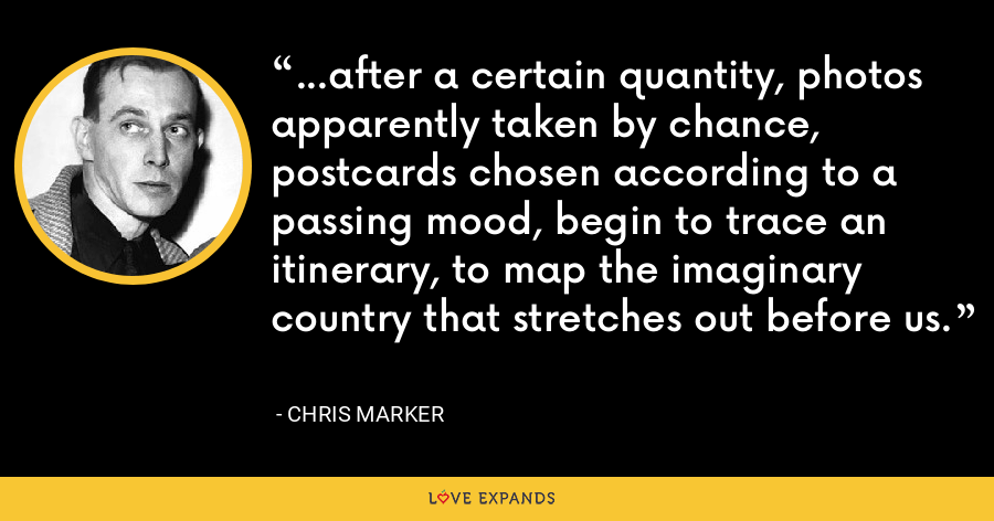 ...after a certain quantity, photos apparently taken by chance, postcards chosen according to a passing mood, begin to trace an itinerary, to map the imaginary country that stretches out before us. - Chris Marker