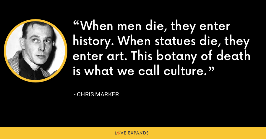 When men die, they enter history. When statues die, they enter art. This botany of death is what we call culture. - Chris Marker