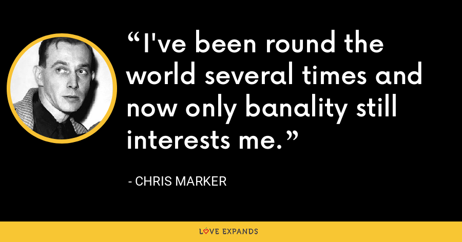 I've been round the world several times and now only banality still interests me. - Chris Marker