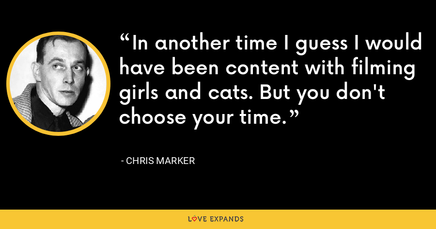 In another time I guess I would have been content with filming girls and cats. But you don't choose your time. - Chris Marker