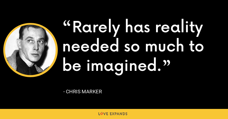 Rarely has reality needed so much to be imagined. - Chris Marker
