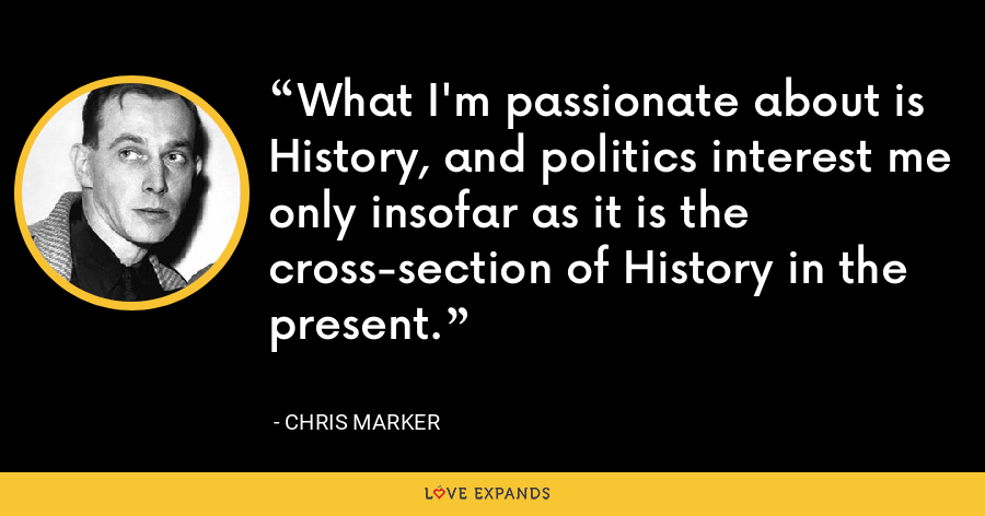 What I'm passionate about is History, and politics interest me only insofar as it is the cross-section of History in the present. - Chris Marker