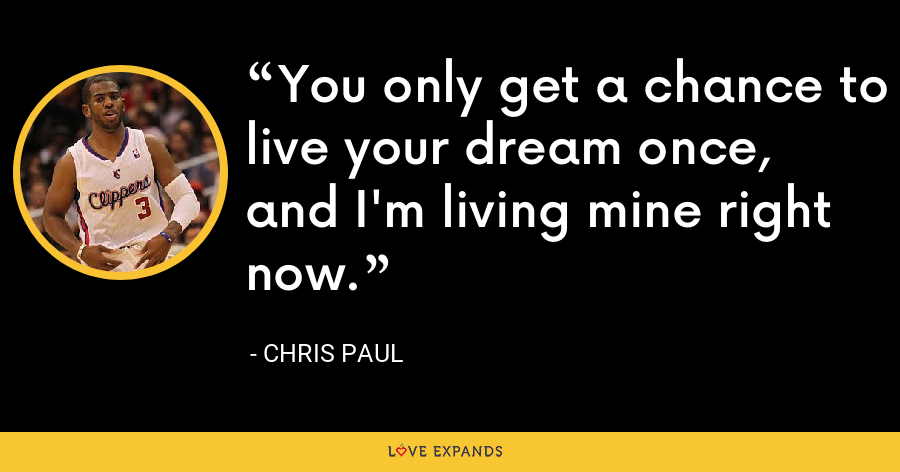 You only get a chance to live your dream once, and I'm living mine right now. - Chris Paul