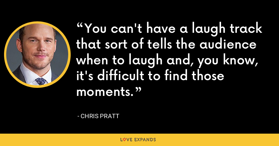 You can't have a laugh track that sort of tells the audience when to laugh and, you know, it's difficult to find those moments. - Chris Pratt