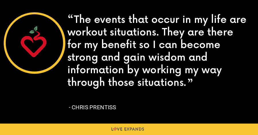 The events that occur in my life are workout situations. They are there for my benefit so I can become strong and gain wisdom and information by working my way through those situations. - Chris Prentiss