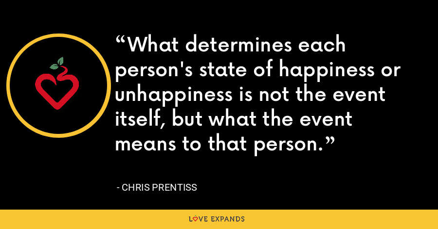 What determines each person's state of happiness or unhappiness is not the event itself, but what the event means to that person. - Chris Prentiss