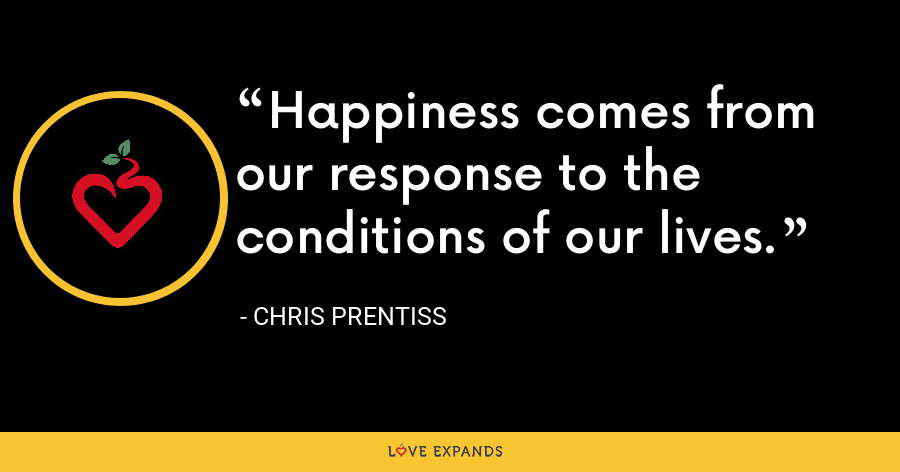 Happiness comes from our response to the conditions of our lives. - Chris Prentiss
