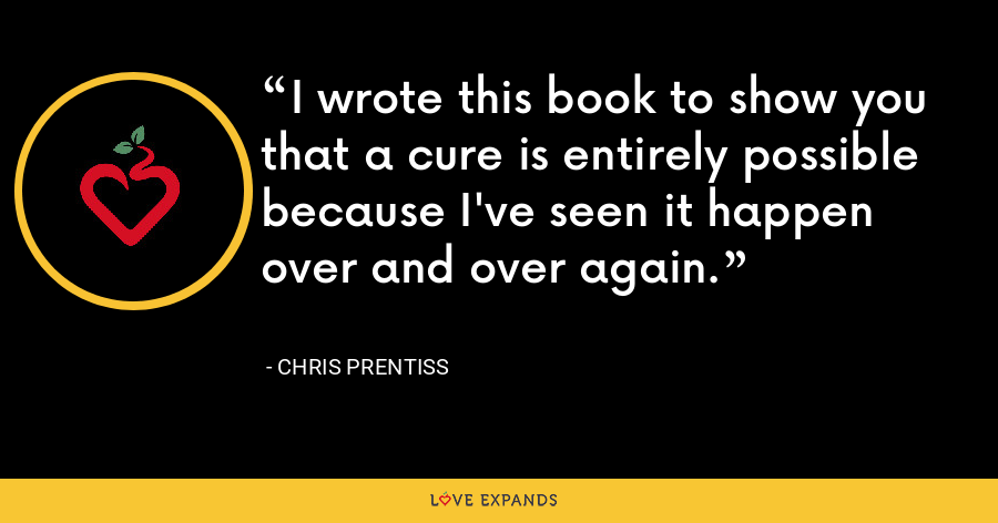 I wrote this book to show you that a cure is entirely possible because I've seen it happen over and over again. - Chris Prentiss
