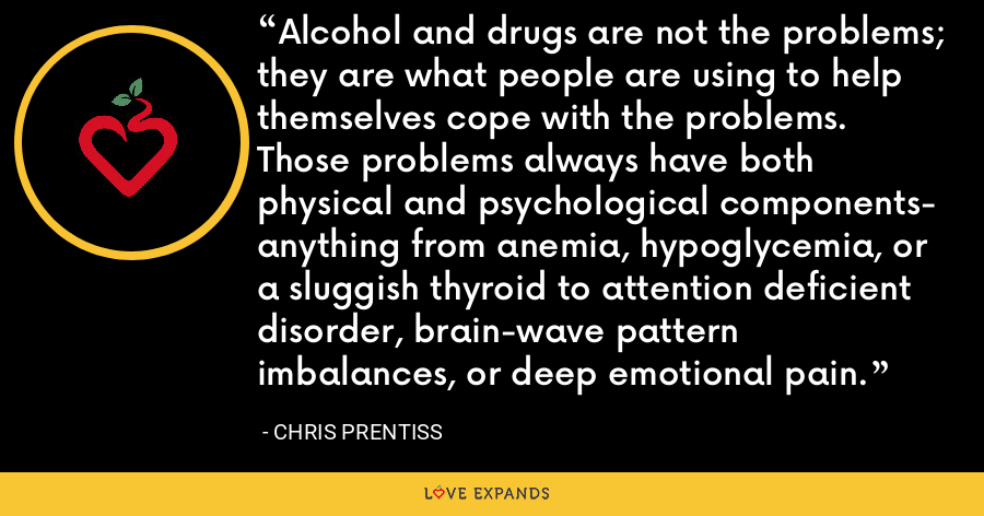 Alcohol and drugs are not the problems; they are what people are using to help themselves cope with the problems. Those problems always have both physical and psychological components- anything from anemia, hypoglycemia, or a sluggish thyroid to attention deficient disorder, brain-wave pattern imbalances, or deep emotional pain. - Chris Prentiss