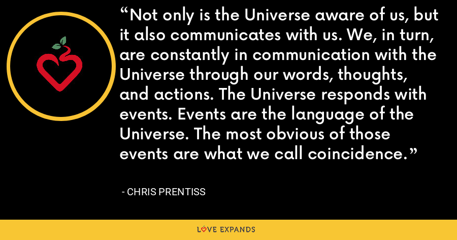 Not only is the Universe aware of us, but it also communicates with us. We, in turn, are constantly in communication with the Universe through our words, thoughts, and actions. The Universe responds with events. Events are the language of the Universe. The most obvious of those events are what we call coincidence. - Chris Prentiss