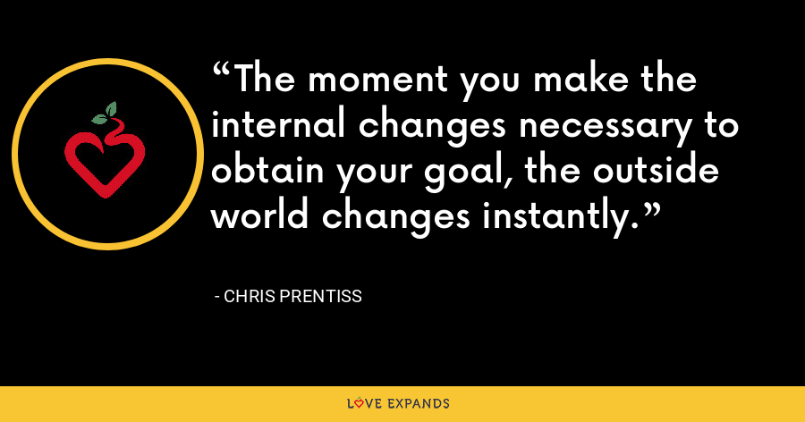 The moment you make the internal changes necessary to obtain your goal, the outside world changes instantly. - Chris Prentiss