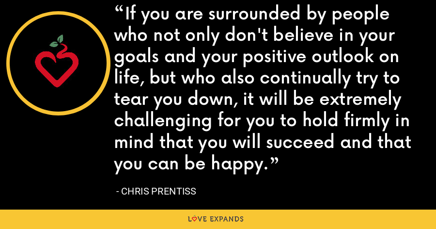 If you are surrounded by people who not only don't believe in your goals and your positive outlook on life, but who also continually try to tear you down, it will be extremely challenging for you to hold firmly in mind that you will succeed and that you can be happy. - Chris Prentiss