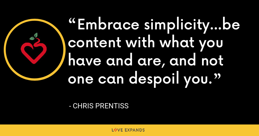 Embrace simplicity…be content with what you have and are, and not one can despoil you. - Chris Prentiss