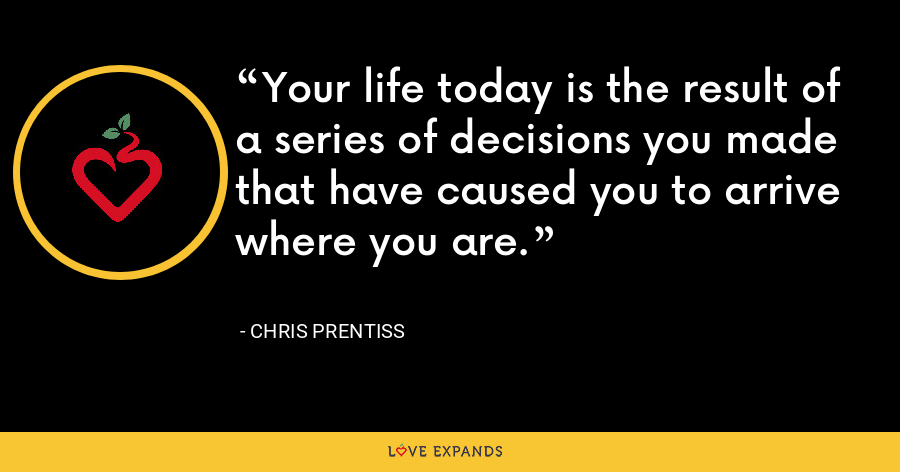 Your life today is the result of a series of decisions you made that have caused you to arrive where you are. - Chris Prentiss