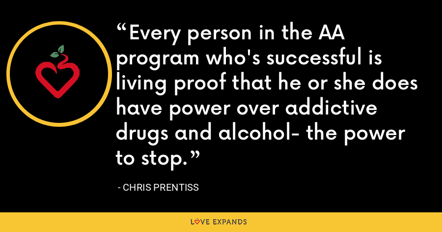 Every person in the AA program who's successful is living proof that he or she does have power over addictive drugs and alcohol- the power to stop. - Chris Prentiss