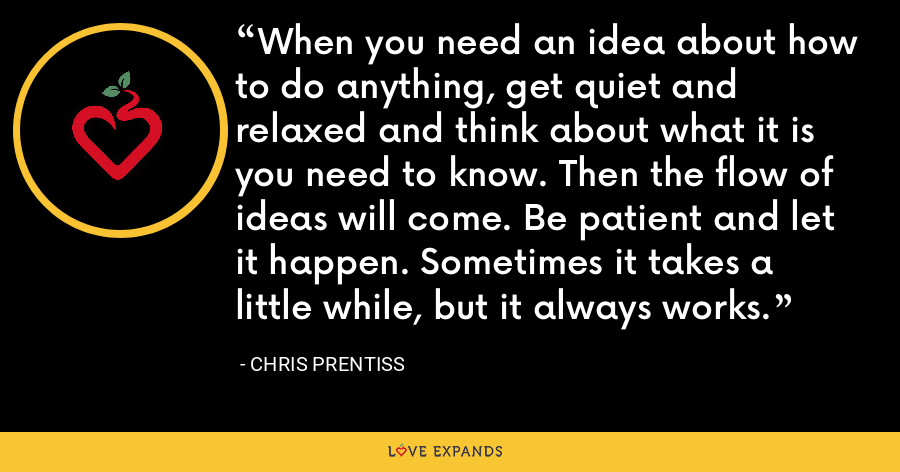 When you need an idea about how to do anything, get quiet and relaxed and think about what it is you need to know. Then the flow of ideas will come. Be patient and let it happen. Sometimes it takes a little while, but it always works. - Chris Prentiss
