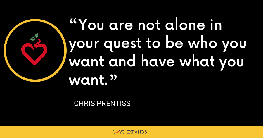 You are not alone in your quest to be who you want and have what you want. - Chris Prentiss