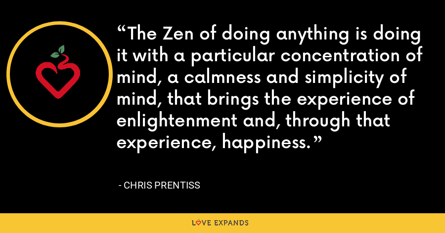 The Zen of doing anything is doing it with a particular concentration of mind, a calmness and simplicity of mind, that brings the experience of enlightenment and, through that experience, happiness. - Chris Prentiss