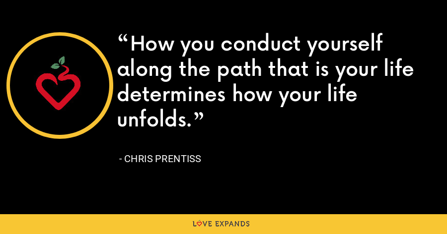 How you conduct yourself along the path that is your life determines how your life unfolds. - Chris Prentiss