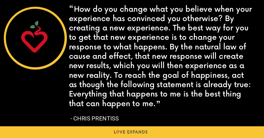 How do you change what you believe when your experience has convinced you otherwise? By creating a new experience. The best way for you to get that new experience is to change your response to what happens. By the natural law of cause and effect, that new response will create new results, which you will then experience as a new reality. To reach the goal of happiness, act as though the following statement is already true: Everything that happens to me is the best thing that can happen to me. - Chris Prentiss