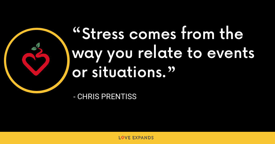 Stress comes from the way you relate to events or situations. - Chris Prentiss