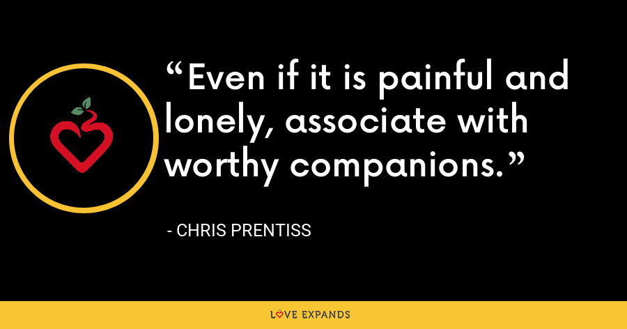 Even if it is painful and lonely, associate with worthy companions. - Chris Prentiss