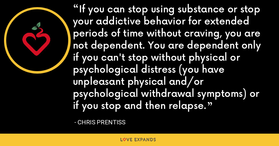 If you can stop using substance or stop your addictive behavior for extended periods of time without craving, you are not dependent. You are dependent only if you can't stop without physical or psychological distress (you have unpleasant physical and/or psychological withdrawal symptoms) or if you stop and then relapse. - Chris Prentiss