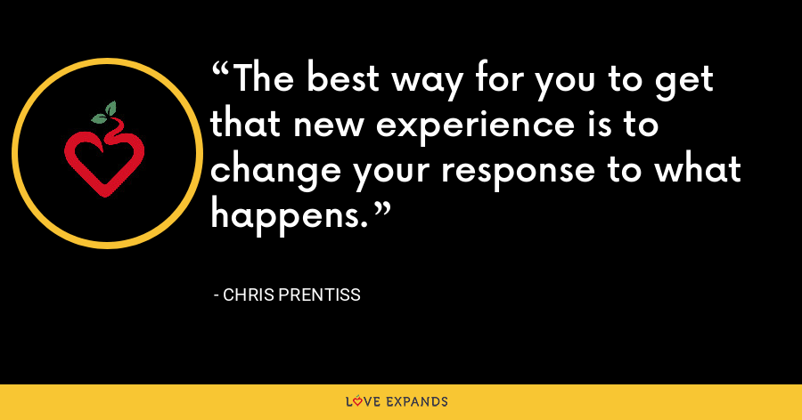The best way for you to get that new experience is to change your response to what happens. - Chris Prentiss