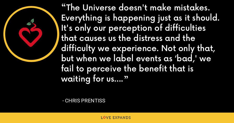 The Universe doesn't make mistakes. Everything is happening just as it should. It's only our perception of difficulties that causes us the distress and the difficulty we experience. Not only that, but when we label events as 'bad,' we fail to perceive the benefit that is waiting for us. - Chris Prentiss