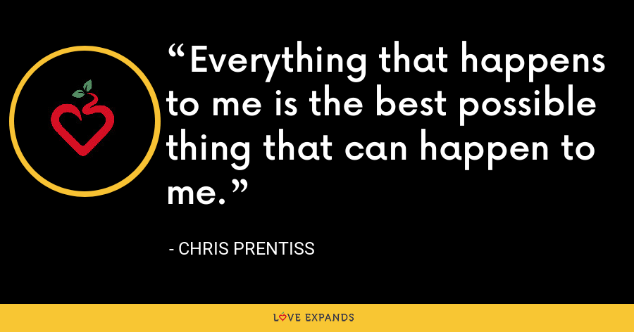 Everything that happens to me is the best possible thing that can happen to me. - Chris Prentiss
