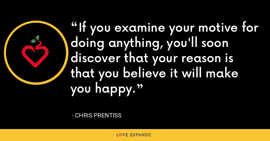 If you examine your motive for doing anything, you'll soon discover that your reason is that you believe it will make you happy. - Chris Prentiss