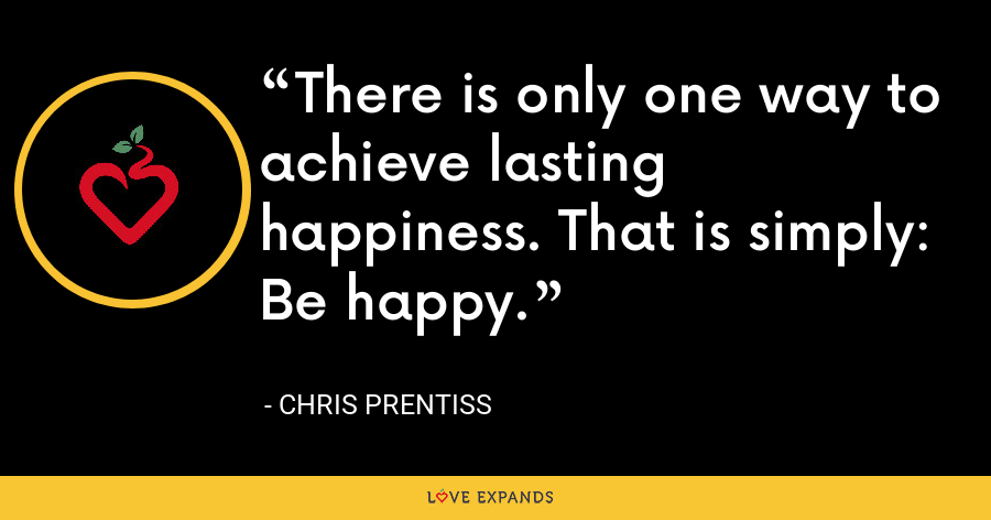 There is only one way to achieve lasting happiness. That is simply: Be happy. - Chris Prentiss