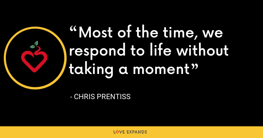 Most of the time, we respond to life without taking a moment - Chris Prentiss
