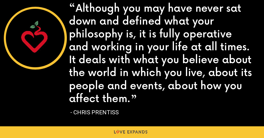 Although you may have never sat down and defined what your philosophy is, it is fully operative and working in your life at all times. It deals with what you believe about the world in which you live, about its people and events, about how you affect them. - Chris Prentiss