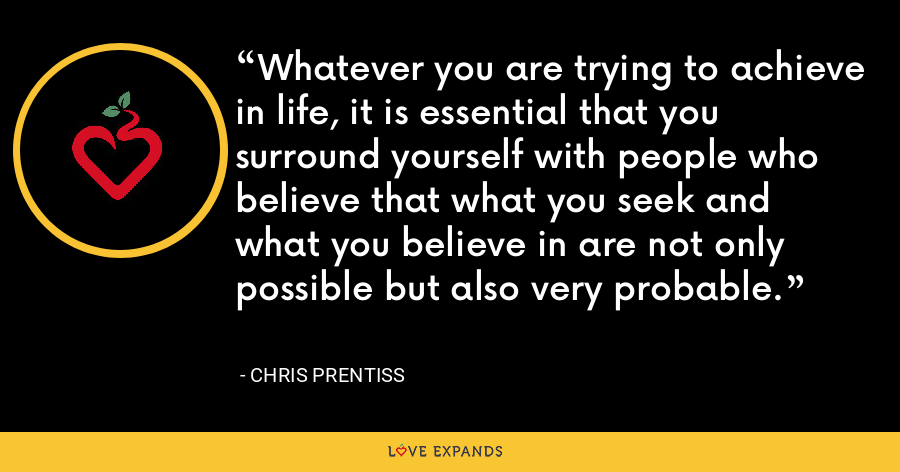 Whatever you are trying to achieve in life, it is essential that you surround yourself with people who believe that what you seek and what you believe in are not only possible but also very probable. - Chris Prentiss