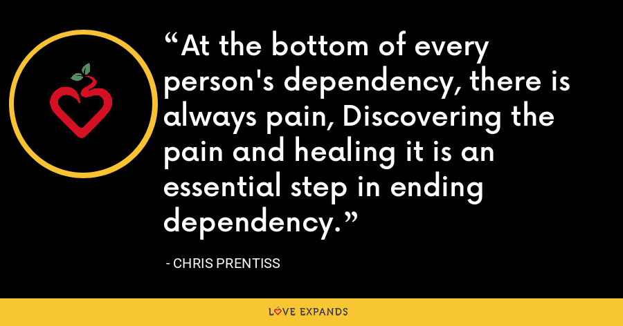 At the bottom of every person's dependency, there is always pain, Discovering the pain and healing it is an essential step in ending dependency. - Chris Prentiss