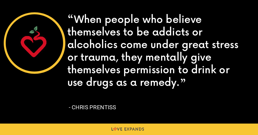 When people who believe themselves to be addicts or alcoholics come under great stress or trauma, they mentally give themselves permission to drink or use drugs as a remedy. - Chris Prentiss