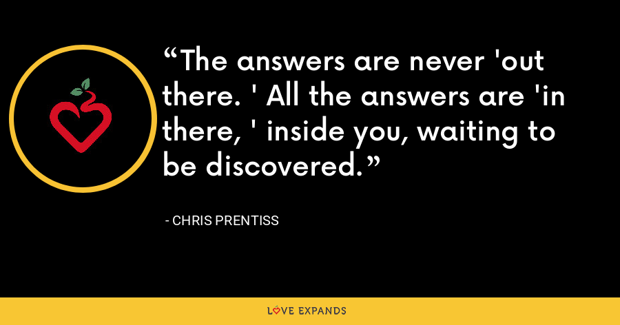 The answers are never 'out there. ' All the answers are 'in there, ' inside you, waiting to be discovered. - Chris Prentiss