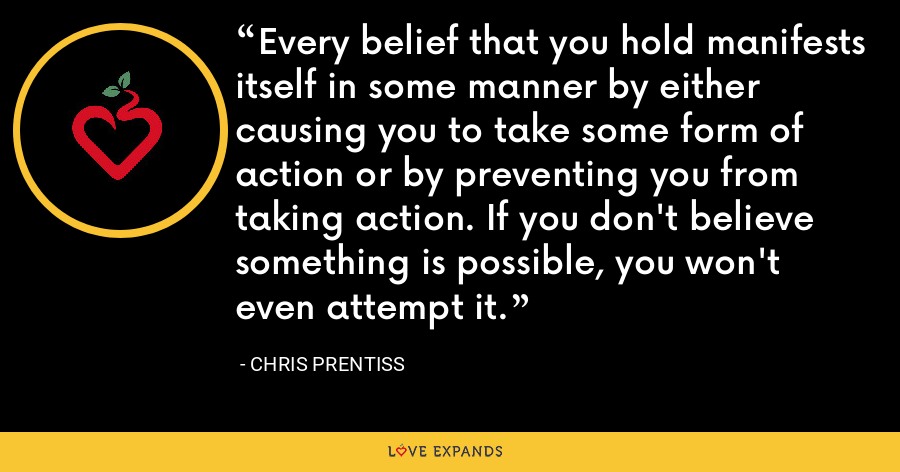 Every belief that you hold manifests itself in some manner by either causing you to take some form of action or by preventing you from taking action. If you don't believe something is possible, you won't even attempt it. - Chris Prentiss