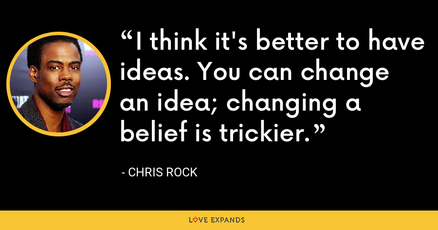 I think it's better to have ideas. You can change an idea; changing a belief is trickier. - Chris Rock
