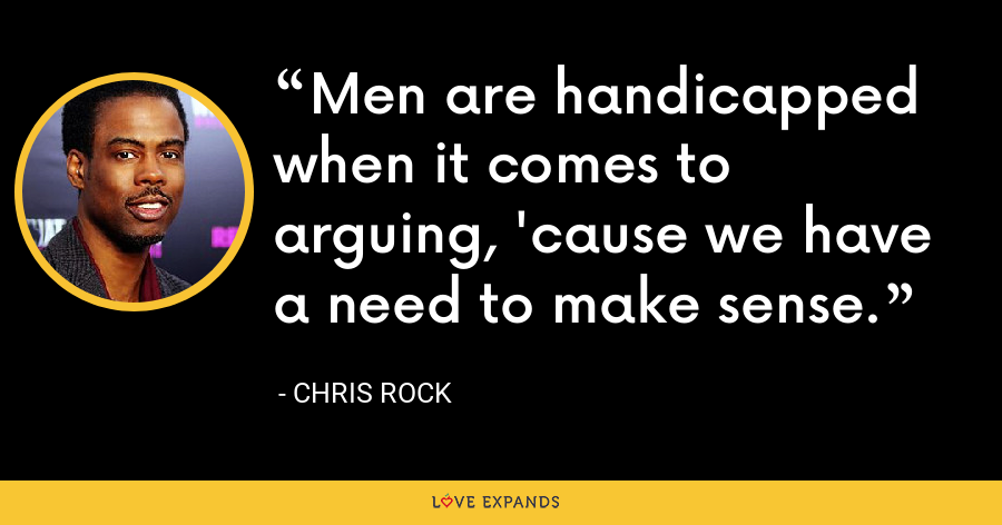 Men are handicapped when it comes to arguing, 'cause we have a need to make sense. - Chris Rock